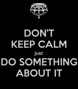 don-t-keep-calm-just-do-something-about-it